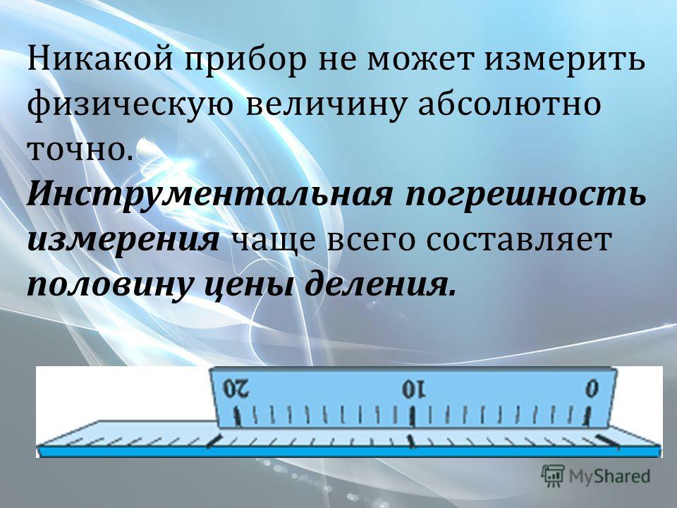 Никакой прибор не может измерить физическую величину абсолютно точно. Инструментальная погрешность измерения чаще всего составляет половину цены деления.