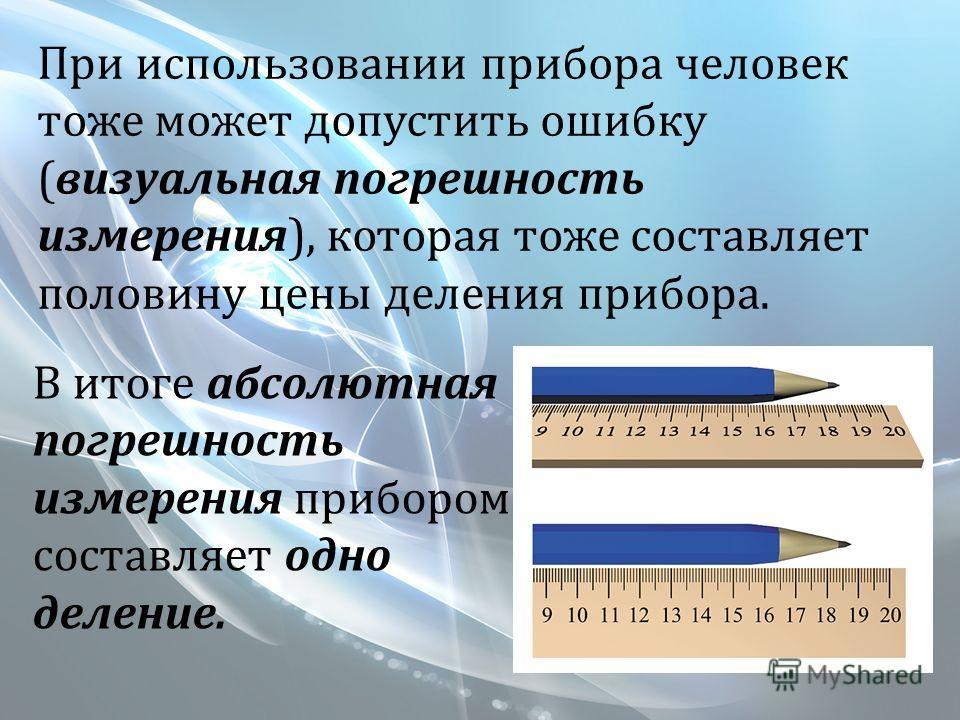 При использовании прибора человек тоже может допустить ошибку (визуальная погрешность измерения), которая тоже составляет половину цены деления прибора. В итоге абсолютная погрешность измерения прибором составляет одно деление.