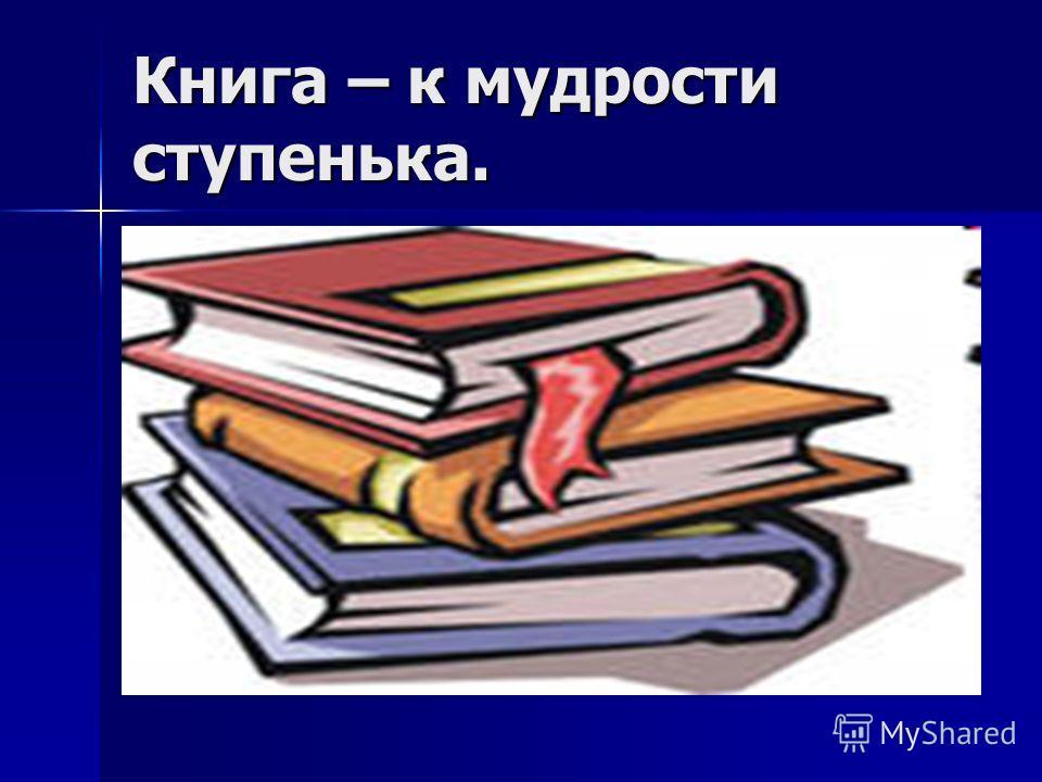 Книга – к мудрости ступенька.