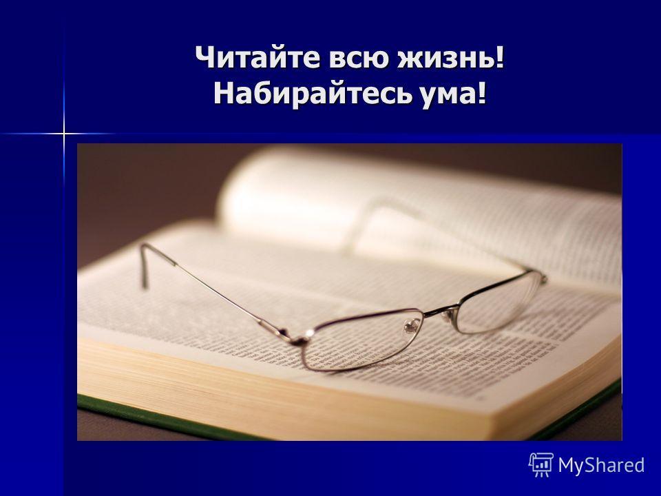 Читайте всю жизнь! Набирайтесь ума!