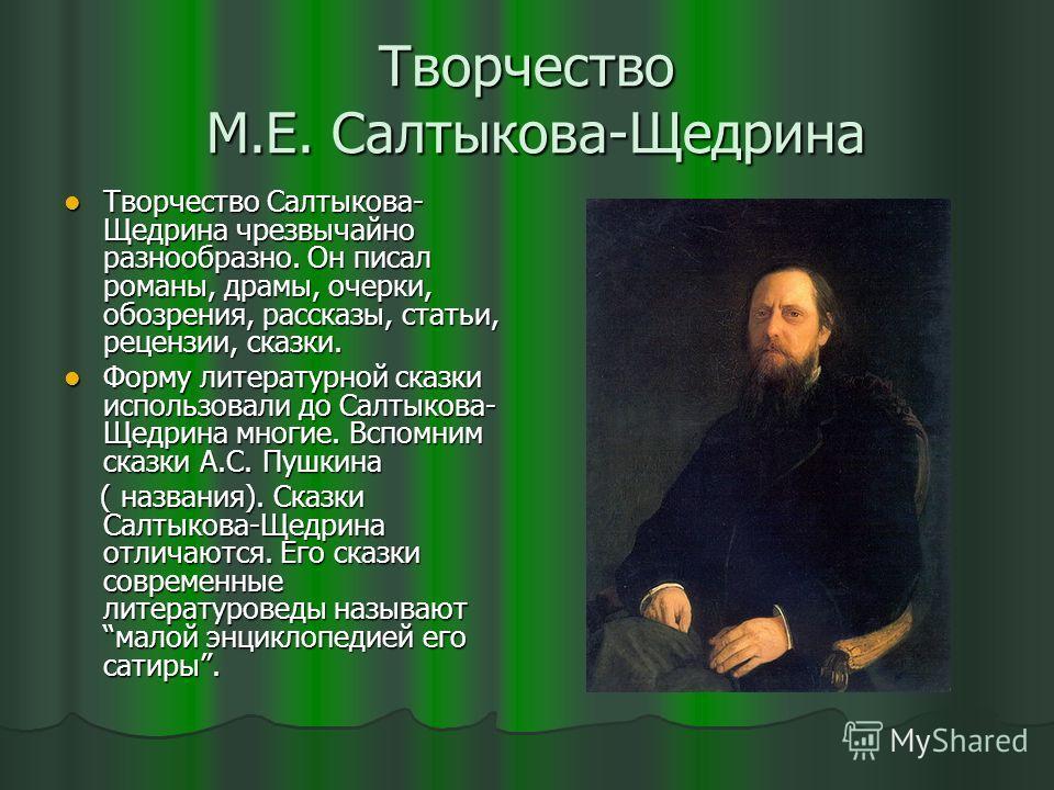 Творчество М.Е. Салтыкова-Щедрина Творчество Салтыкова- Щедрина чрезвычайно разнообразно. Он писал романы, драмы, очерки, обозрения, рассказы, статьи, рецензии, сказки. Творчество Салтыкова- Щедрина чрезвычайно разнообразно. Он писал романы, драмы, о