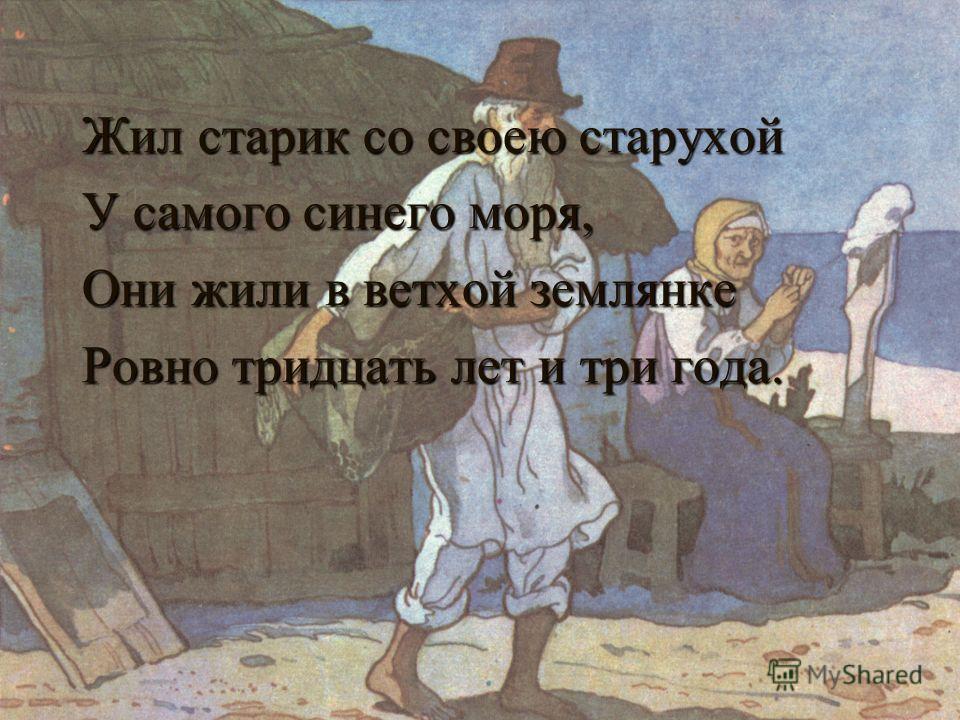 Жил старик со своею старухой У самого синего моря, Они жили в ветхой землянке Ровно тридцать лет и три года.