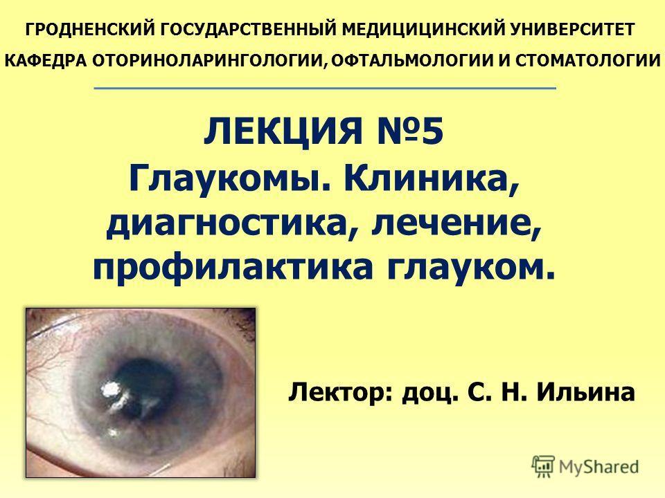 ГРОДНЕНСКИЙ ГОСУДАРСТВЕННЫЙ МЕДИЦИЦИНСКИЙ УНИВЕРСИТЕТ КАФЕДРА ОТОРИНОЛАРИНГОЛОГИИ, ОФТАЛЬМОЛОГИИ И СТОМАТОЛОГИИ ЛЕКЦИЯ 5 Глаукомы. Клиника, диагностика, лечение, профилактика глауком. Лектор: доц. С. Н. Ильина