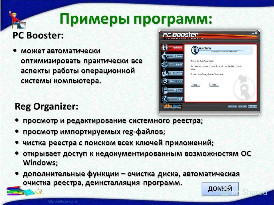 PC Booster: может автоматически оптимизировать практически все аспекты работы операционной системы компьютера. может автоматически оптимизировать практически все аспекты работы операционной системы компьютера. Примеры программ: Reg Organizer: просмот