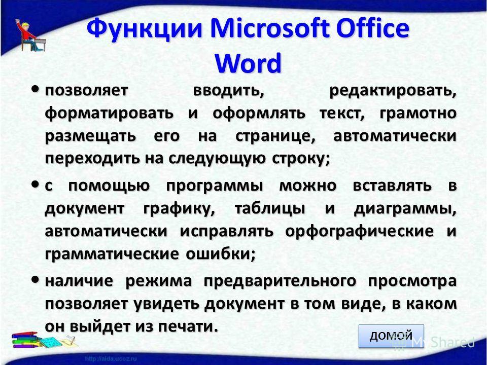 Функции Microsoft Office Word позволяет вводить, редактировать, форматировать и оформлять текст, грамотно размещать его на странице, автоматически переходить на следующую строку; позволяет вводить, редактировать, форматировать и оформлять текст, грам