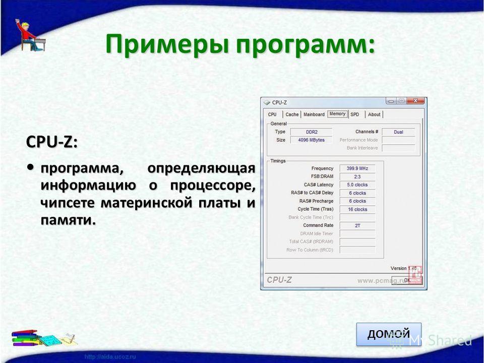 CPU-Z: программа, определяющая информацию о процессоре, чипсете материнской платы и памяти. программа, определяющая информацию о процессоре, чипсете материнской платы и памяти. Примеры программ: ДОМОЙ