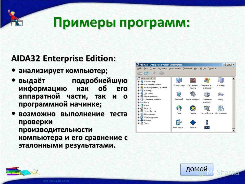 AIDA32 Enterprise Edition: анализирует компьютер; анализирует компьютер; выдаёт подробнейшую информацию как об его аппаратной части, так и о программной начинке; выдаёт подробнейшую информацию как об его аппаратной части, так и о программной начинке;