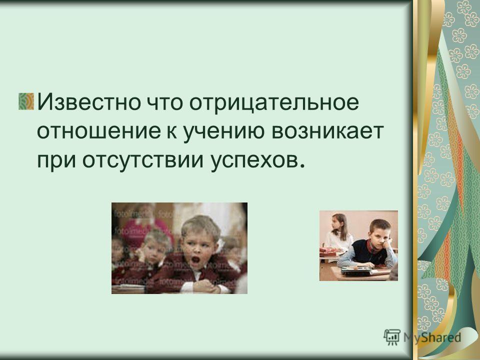 Известно что отрицательное отношение к учению возникает при отсутствии успехов.
