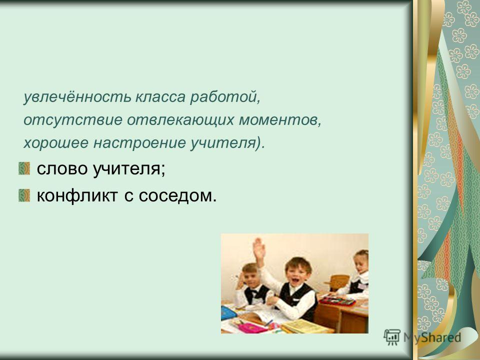 увлечённость класса работой, отсутствие отвлекающих моментов, хорошее настроение учителя). слово учителя; конфликт с соседом.