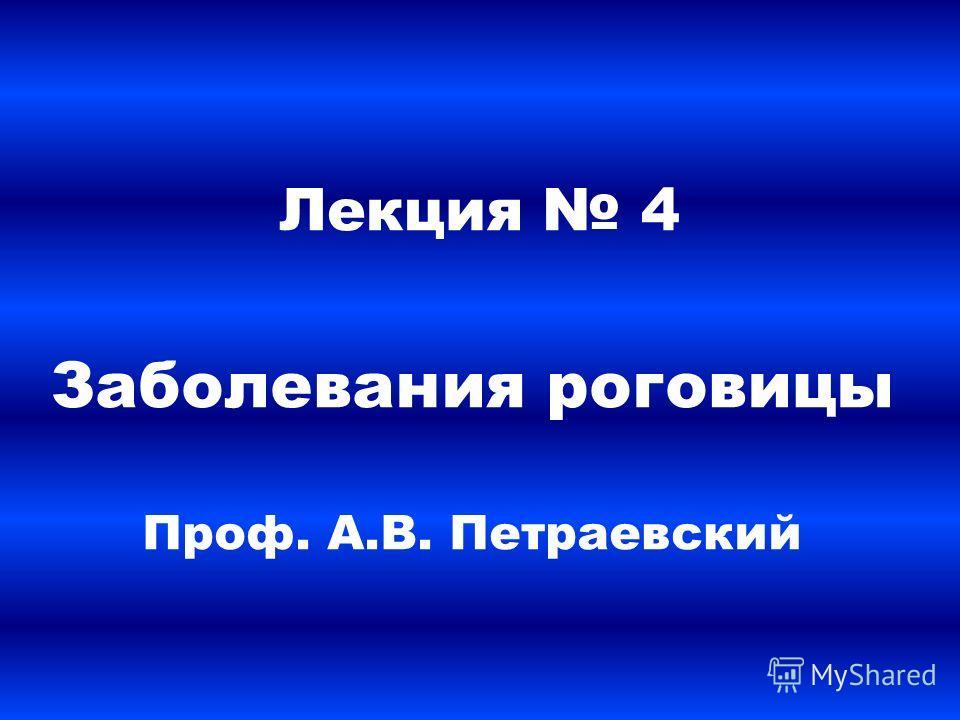 Лекция 4 Заболевания роговицы Проф. А.В. Петраевский
