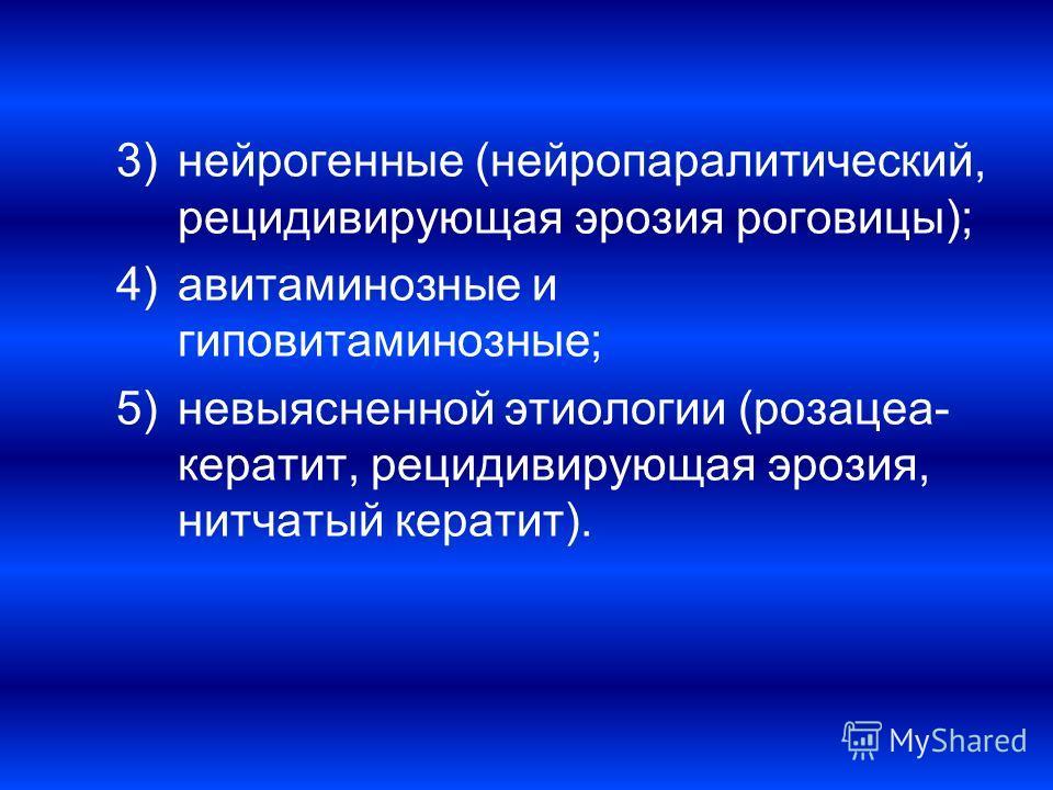 3)нейрогенные (нейропаралитический, рецидивирующая эрозия роговицы); 4)авитаминозные и гиповитаминозные; 5)невыясненной этиологии (розацеа- кератит, рецидивирующая эрозия, нитчатый кератит).
