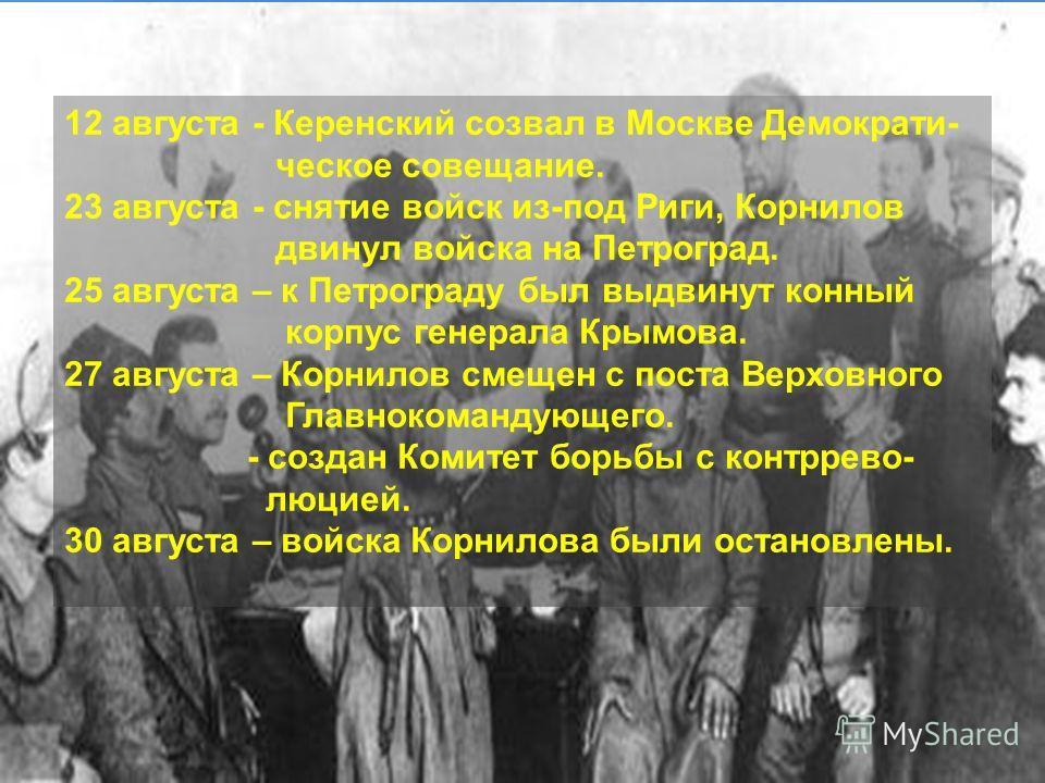 12 августа - Керенский созвал в Москве Демократи- ческое совещание. 23 августа - снятие войск из-под Риги, Корнилов двинул войска на Петроград. 25 августа – к Петрограду был выдвинут конный корпус генерала Крымова. 27 августа – Корнилов смещен с пост