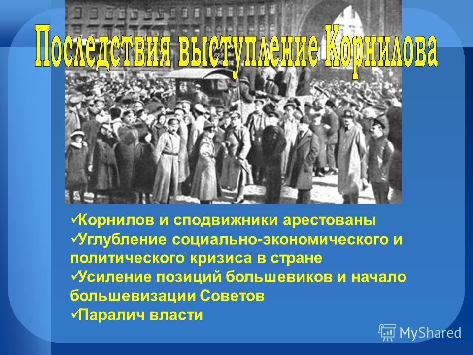 Корнилов и сподвижники арестованы Углубление социально-экономического и политического кризиса в стране Усиление позиций большевиков и начало большевизации Советов Паралич власти