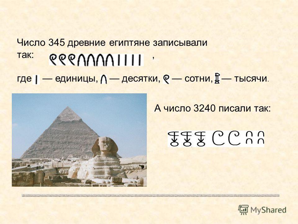Число 345 древние египтяне записывали так:, где единицы, десятки, сотни, тысячи. А число 3240 писали так: