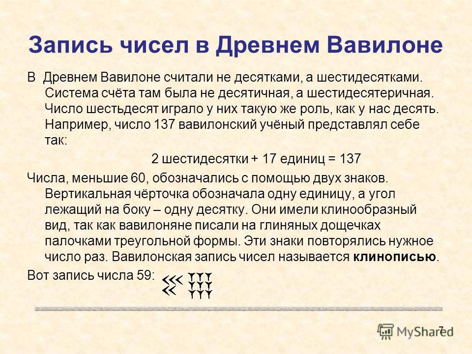 Запись чисел в Древнем Вавилоне В Древнем Вавилоне считали не десятками, а шестидесятками. Система счёта там была не десятичная, а шестидесятеричная. Число шестьдесят играло у них такую же роль, как у нас десять. Например, число 137 вавилонский учёны