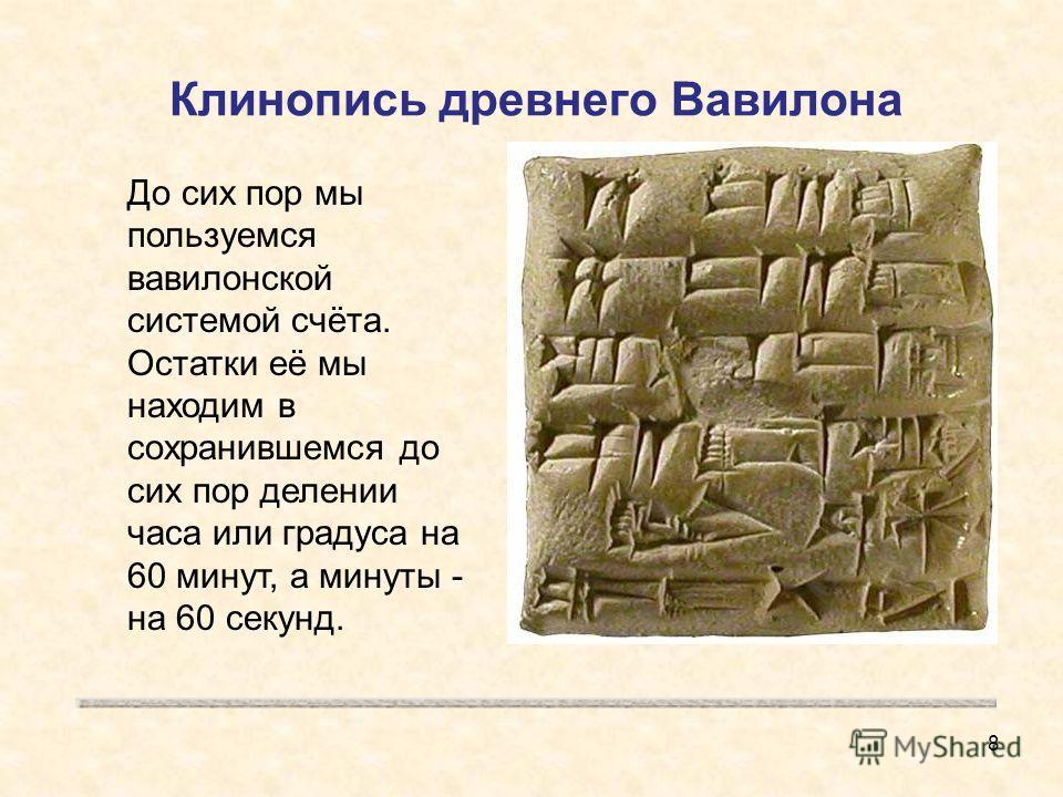 Клинопись древнего Вавилона До сих пор мы пользуемся вавилонской системой счёта. Остатки её мы находим в сохранившемся до сих пор делении часа или градуса на 60 минут, а минуты - на 60 секунд. 8
