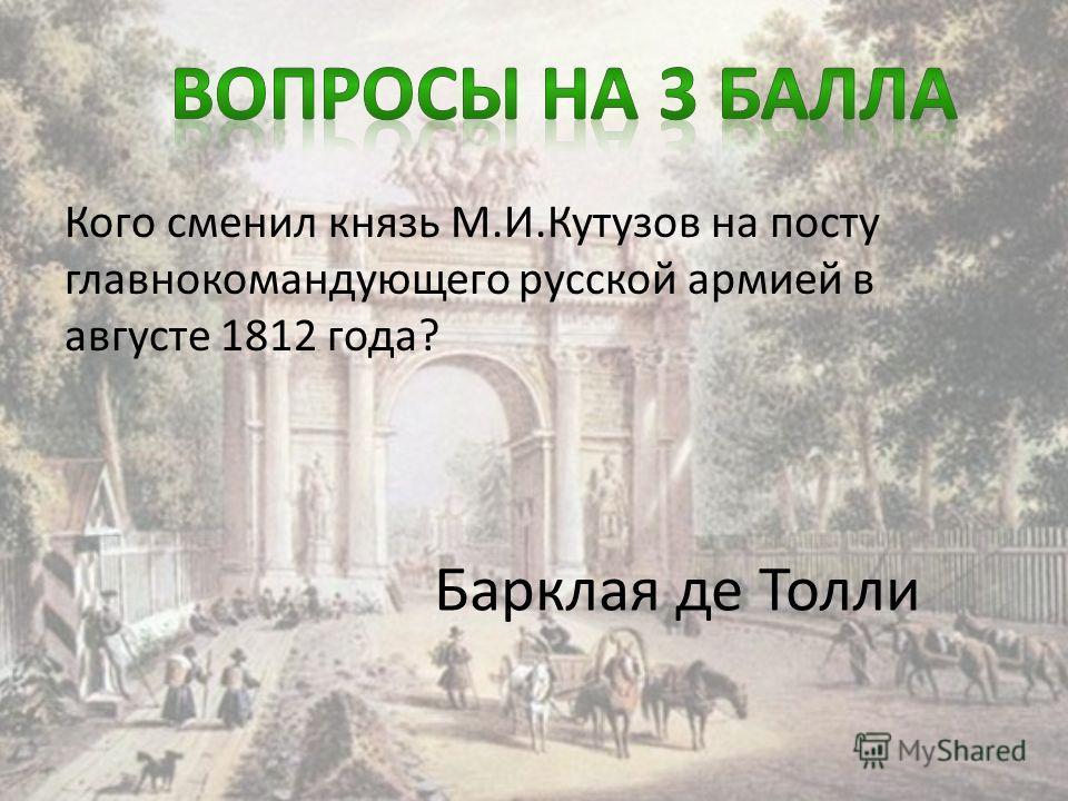 Кого сменил князь М.И.Кутузов на посту главнокомандующего русской армией в августе 1812 года? Барклая де Толли