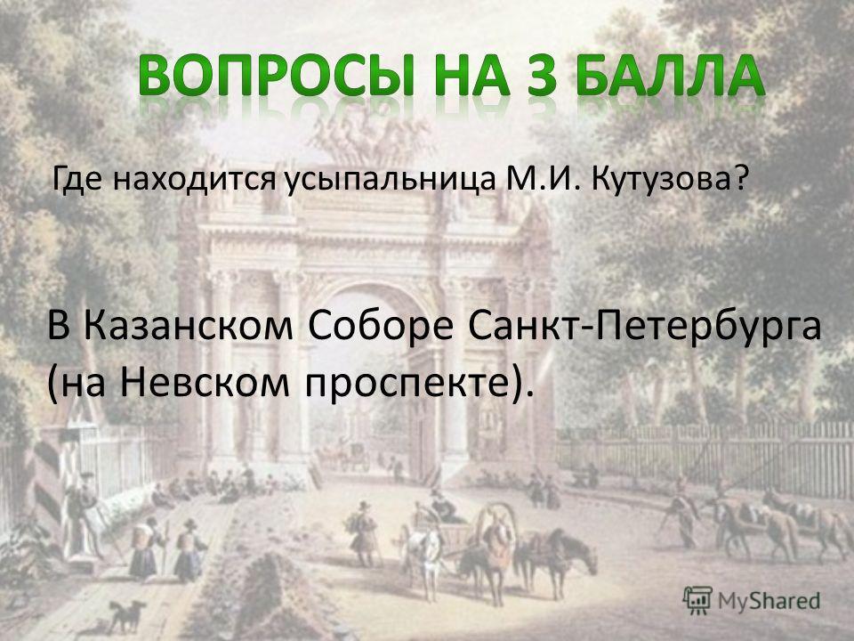 Где находится усыпальница М.И. Кутузова? В Казанском Соборе Санкт-Петербурга (на Невском проспекте).
