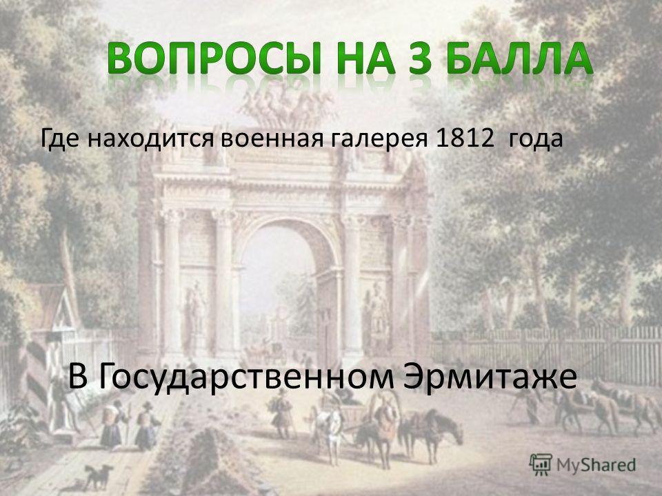 Где находится военная галерея 1812 года В Государственном Эрмитаже
