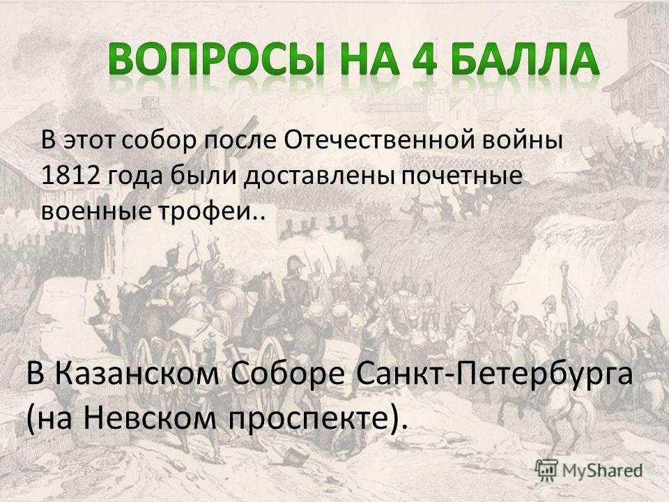 В этот собор после Отечественной войны 1812 года были доставлены почетные военные трофеи.. В Казанском Соборе Санкт-Петербурга (на Невском проспекте).