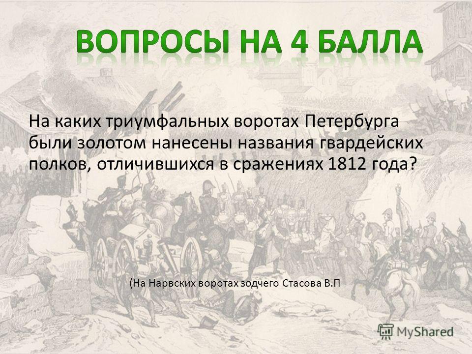 На каких триумфальных воротах Петербурга были золотом нанесены названия гвардейских полков, отличившихся в сражениях 1812 года? (На Нарвских воротах зодчего Стасова В.П