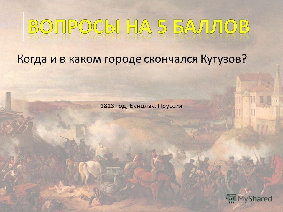 Когда и в каком городе скончался Кутузов? 1813 год, Бунцлау, Пруссия