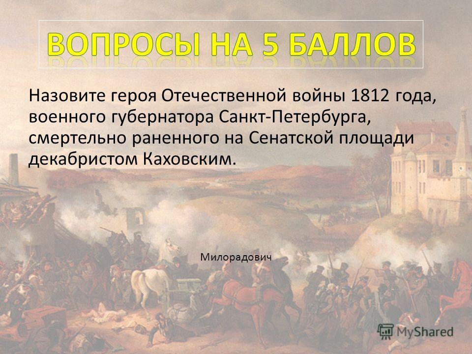 Назовите героя Отечественной войны 1812 года, военного губернатора Санкт-Петербурга, смертельно раненного на Сенатской площади декабристом Каховским. Милорадович