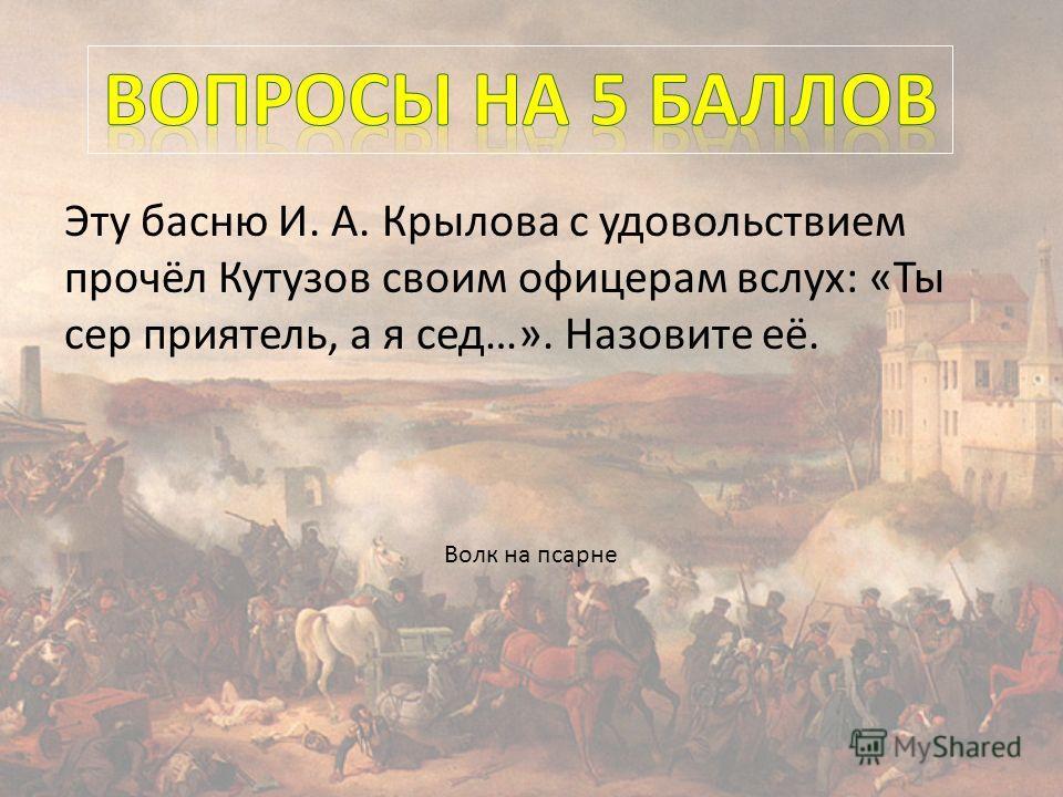 Эту басню И. А. Крылова с удовольствием прочёл Кутузов своим офицерам вслух: «Ты сер приятель, а я сед…». Назовите её. Волк на псарне