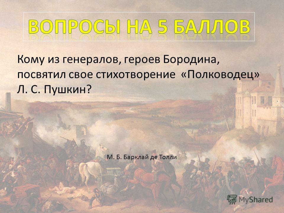 Кому из генералов, героев Бородина, посвятил свое стихотворение «Полководец» Л. С. Пушкин? М. Б. Барклай де Толли
