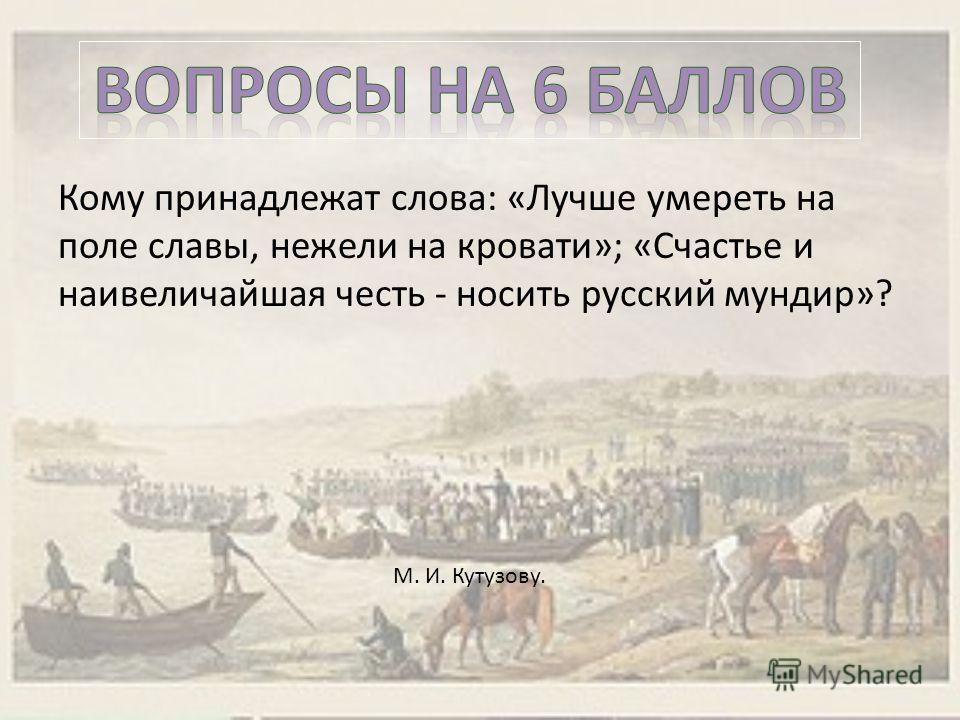Кому принадлежат слова: «Лучше умереть на поле славы, нежели на кровати»; «Счастье и наивеличайшая честь - носить русский мундир»? М. И. Кутузову.