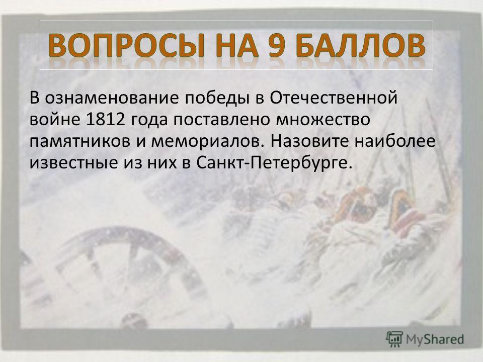 В ознаменование победы в Отечественной войне 1812 года поставлено множество памятников и мемориалов. Назовите наиболее известные из них в Санкт-Петербурге.