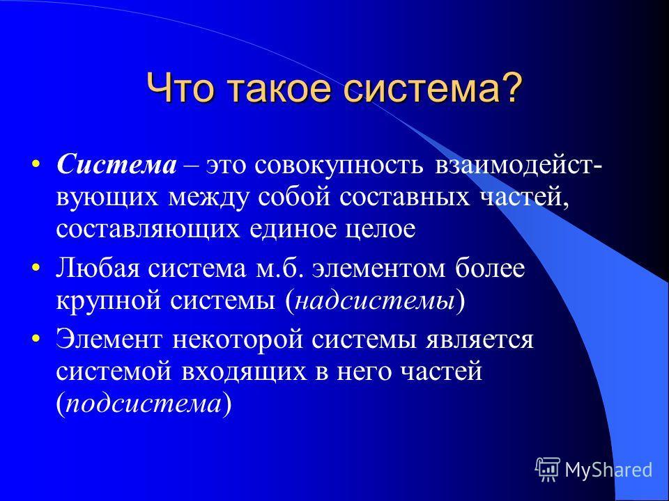 Что такое система? Система – это совокупность взаимодейст- вующих между собой составных частей, составляющих единое целое Любая система м.б. элементом более крупной системы (надсистемы) Элемент некоторой системы является системой входящих в него част