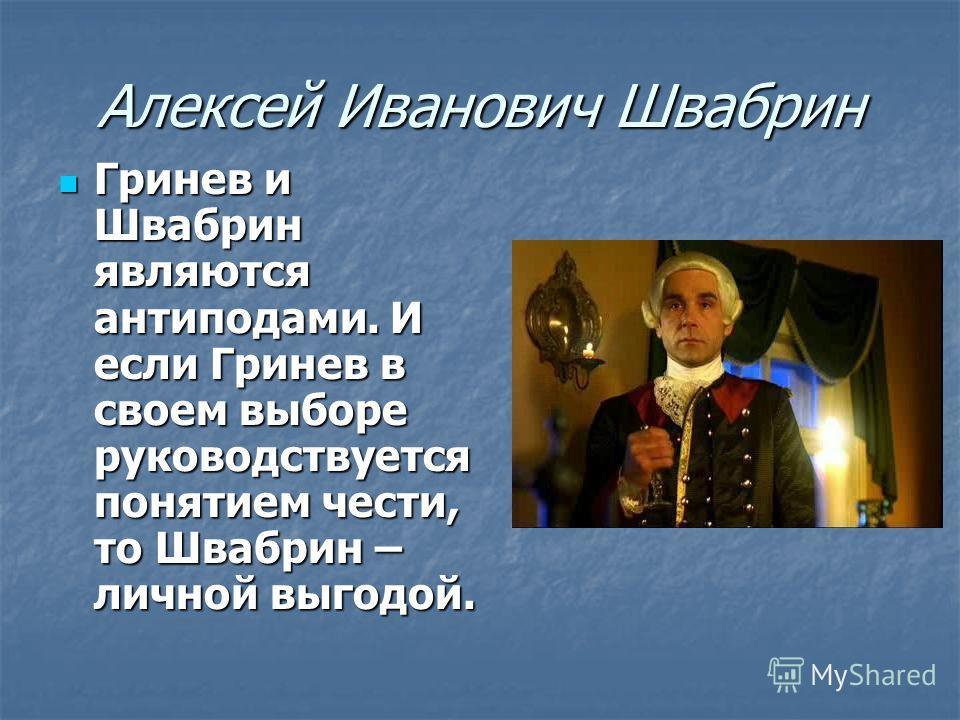 Алексей Иванович Швабрин Гринев и Швабрин являются антиподами. И если Гринев в своем выборе руководствуется понятием чести, то Швабрин – личной выгодой. Гринев и Швабрин являются антиподами. И если Гринев в своем выборе руководствуется понятием чести
