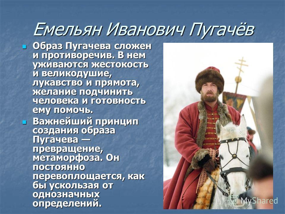 Емельян Иванович Пугачёв Образ Пугачева сложен и противоречив. В нем уживаются жестокость и великодушие, лукавство и прямота, желание подчинить человека и готовность ему помочь. Образ Пугачева сложен и противоречив. В нем уживаются жестокость и велик