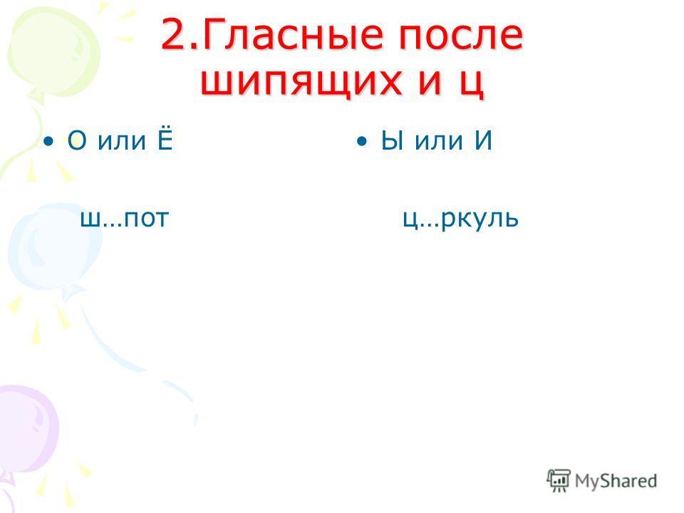 2.Гласные после шипящих и ц О или Ё ш…пот Ы или И ц…ркуль