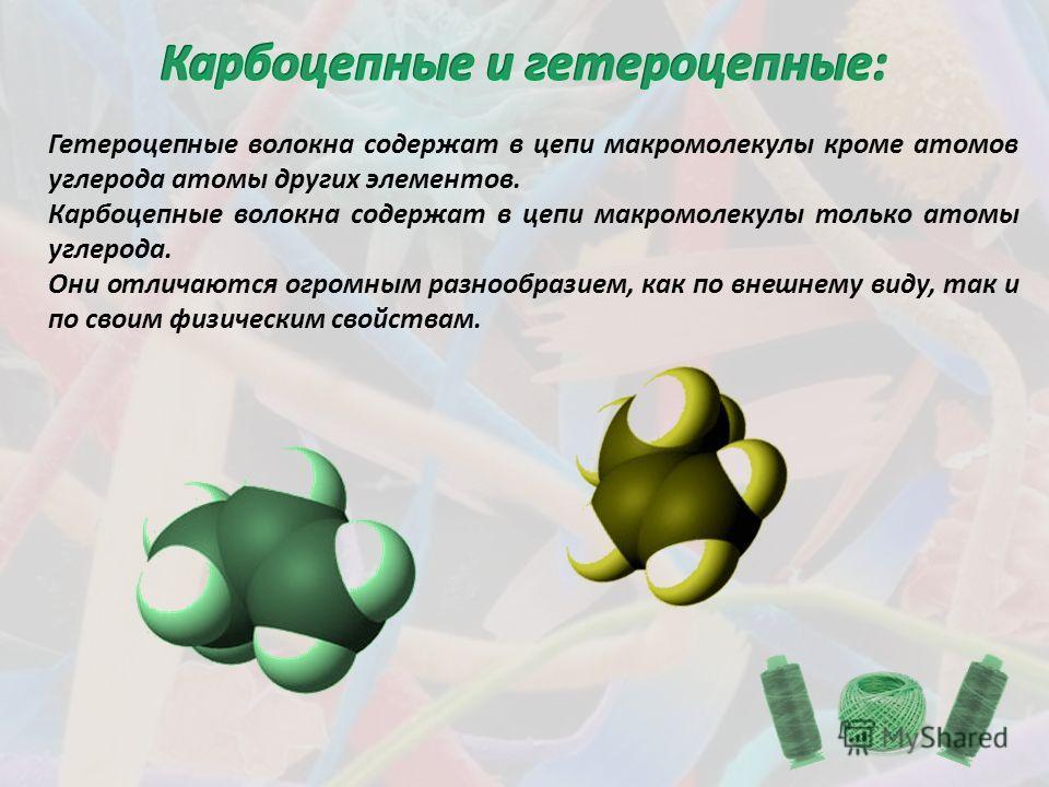 Гетероцепные волокна содержат в цепи макромолекулы кроме атомов углерода атомы других элементов. Карбоцепные волокна содержат в цепи макромолекулы только атомы углерода. Они отличаются огромным разнообразием, как по внешнему виду, так и по своим физи