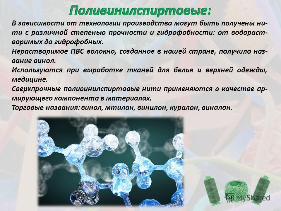 В зависимости от технологии производства могут быть получены ни- ти с различной степенью прочности и гидрофобности: от водораст- воримых до гидрофобных. Нерастворимое ПВС волокно, созданное в нашей стране, получило наз- вание винол. Используются при