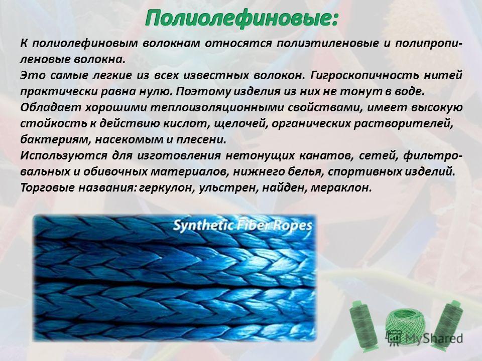 К полиолефиновым волокнам относятся полиэтиленовые и полипропи- леновые волокна. Это самые легкие из всех известных волокон. Гигроскопичность нитей практически равна нулю. Поэтому изделия из них не тонут в воде. Обладает хорошими теплоизоляционными с