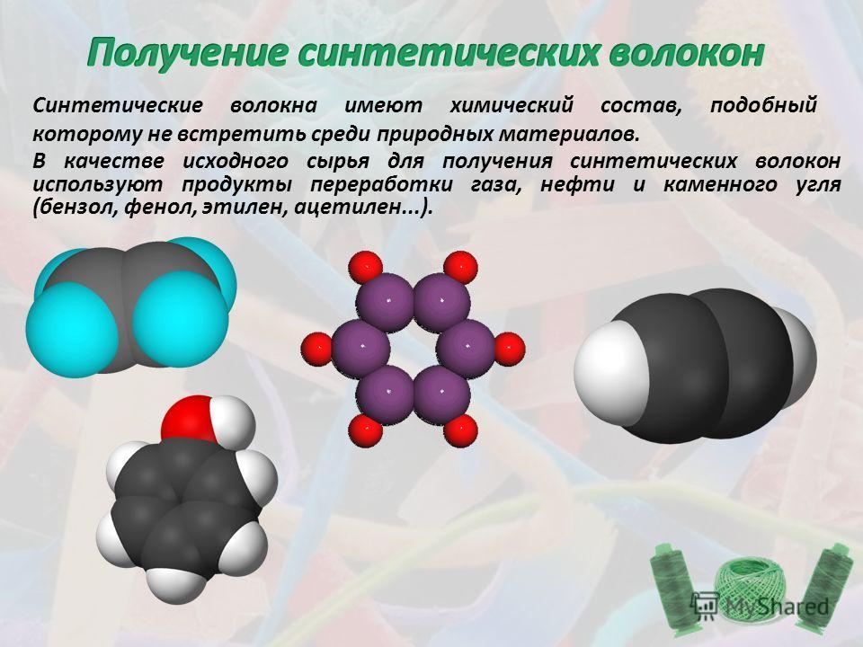 Синтетические волокна имеют химический состав, подобный которому не встретить среди природных материалов. В качестве исходного сырья для получения синтетических волокон используют продукты переработки газа, нефти и каменного угля (бензол, фенол, этил