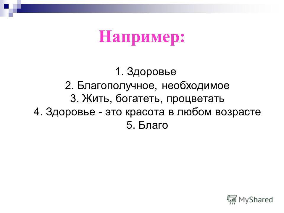 Например: 1. Здоровье 2. Благополучное, необходимое 3. Жить, богатеть, процветать 4. Здоровье - это красота в любом возрасте 5. Благо