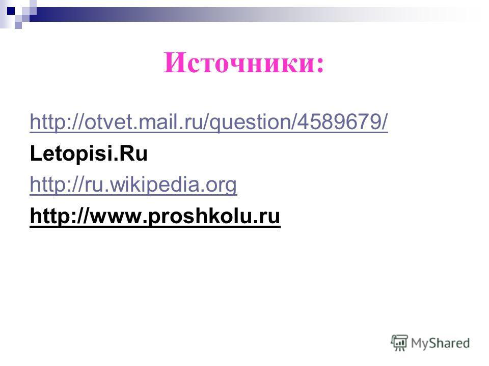 Источники: http://otvet.mail.ru/question/4589679/ Letopisi.Ru http://ru.wikipedia.org http://www.proshkolu.ru