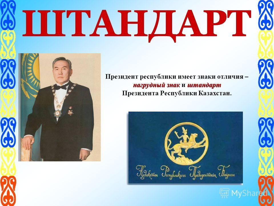 Президент республики имеет знаки отличия – нагрудный знакштандарт нагрудный знак и штандарт Президента Республики Казахстан.