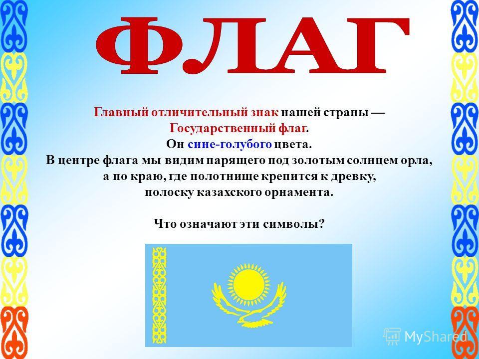 Главный отличительный знак нашей страны Государственный флаг. Он сине-голубого цвета. В центре флага мы видим парящего под золотым солнцем орла, а по краю, где полотнище крепится к древку, полоску казахского орнамента. Что означают эти символы?