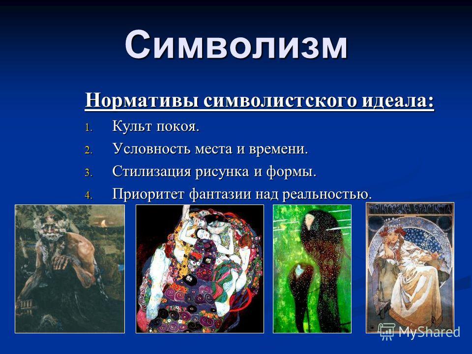 Нормативы символистского идеала: 1. Культ покоя. 2. Условность места и времени. 3. Стилизация рисунка и формы. 4. Приоритет фантазии над реальностью. Символизм
