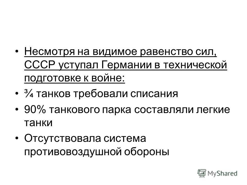 Несмотря на видимое равенство сил, СССР уступал Германии в технической подготовке к войне: ¾ танков требовали списания 90% танкового парка составляли легкие танки Отсутствовала система противовоздушной обороны