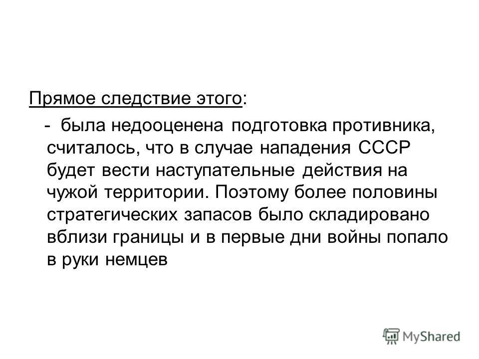 Прямое следствие этого: - была недооценена подготовка противника, считалось, что в случае нападения СССР будет вести наступательные действия на чужой территории. Поэтому более половины стратегических запасов было складировано вблизи границы и в первы