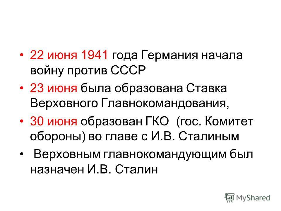 22 июня 1941 года Германия начала войну против СССР 23 июня была образована Ставка Верховного Главнокомандования, 30 июня образован ГКО (гос. Комитет обороны) во главе с И.В. Сталиным Верховным главнокомандующим был назначен И.В. Сталин