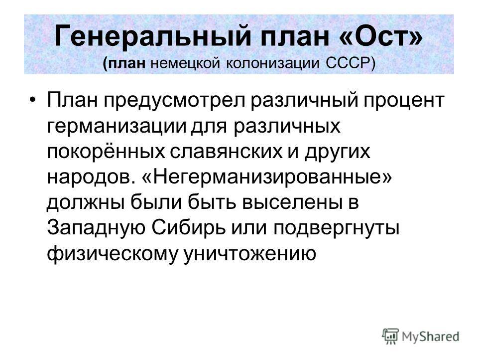 Генеральный план «Ост» (план немецкой колонизации СССР) План предусмотрел различный процент германизации для различных покорённых славянских и других народов. «Негерманизированные» должны были быть выселены в Западную Сибирь или подвергнуты физическо
