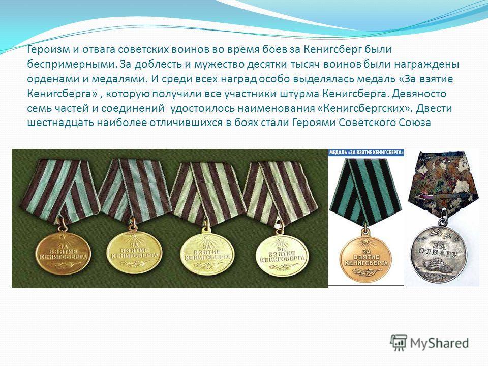 Героизм и отвага советских воинов во время боев за Кенигсберг были беспримерными. За доблесть и мужество десятки тысяч воинов были награждены орденами и медалями. И среди всех наград особо выделялась медаль «За взятие Кенигсберга», которую получили в