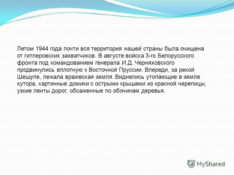 Летом 1944 года почти вся территория нашей страны была очищена от гитлеровских захватчиков. В августе войска 3-го Белорусского фронта под командованием генерала И.Д. Черняховского продвинулись вплотную к Восточной Пруссии. Впереди, за рекой Шешупе, л